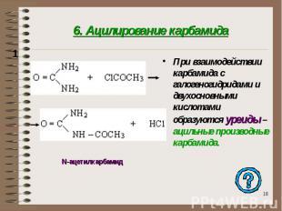6. Ацилирование карбамида При взаимодействии карбамида с галогеногидридами и дву