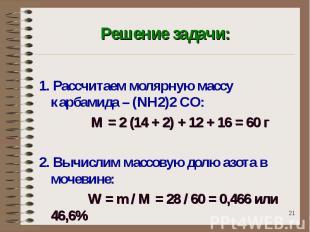 Решение задачи: 1. Рассчитаем молярную массу карбамида – (NH2)2 CO: М = 2 (14 +