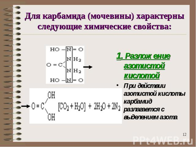 Для карбамида (мочевины) характерны следующие химические свойства: 1. Разложение азотистой кислотойПри действии азотистой кислоты карбамид разлагается с выделением азота