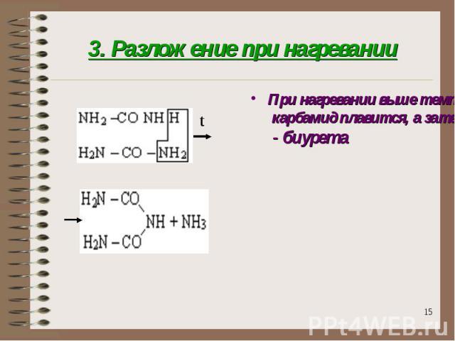 3. Разложение при нагревании При нагревании выше температуры плавления карбамид плавится, а затем разлагается с выделением аммиака и образованием твёрдого продукта - биурета