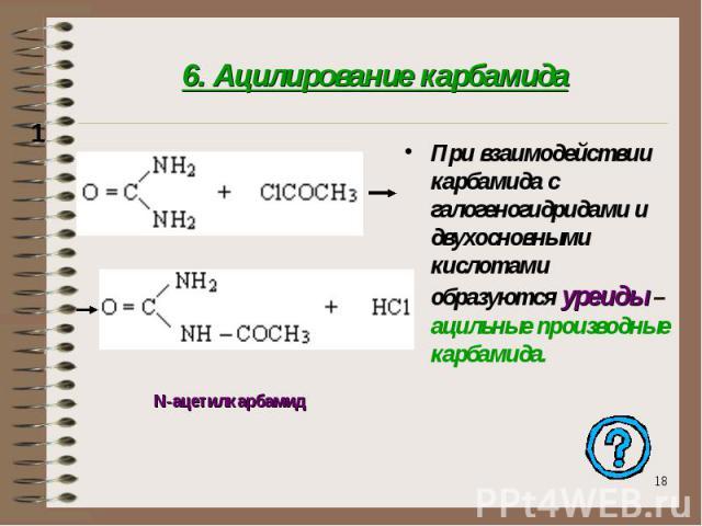 6. Ацилирование карбамида При взаимодействии карбамида с галогеногидридами и двухосновными кислотами образуются уреиды – ацильные производные карбамида.
