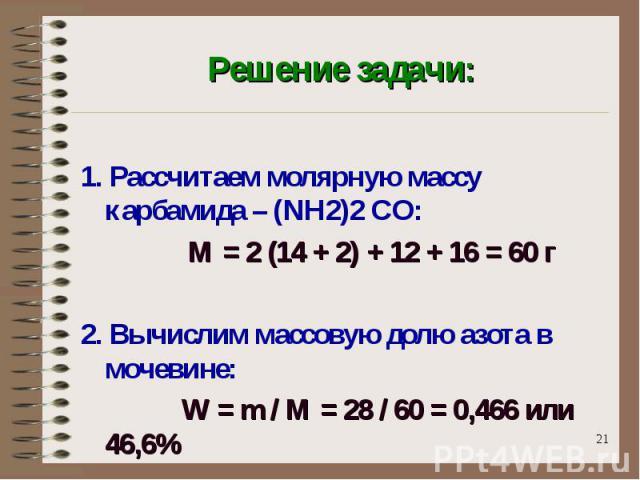 Решение задачи: 1. Рассчитаем молярную массу карбамида – (NH2)2 CO: М = 2 (14 + 2) + 12 + 16 = 60 г2. Вычислим массовую долю азота в мочевине: W = m / M = 28 / 60 = 0,466 или 46,6%
