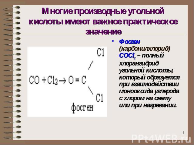 Многие производные угольной кислоты имеют важное практическое значение Фосген (карбонилхлорид) COCl2 – полный хлорангидрид угольной кислоты, который образуется при взаимодействии монооксида углерода с хлором на свету или при нагревании.