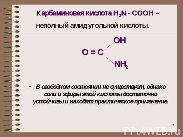 Карбаминовая кислота H2N - COOH – неполный амид угольной кислоты. ОНО = С NН2В свободном состоянии не существует, однако соли и эфиры этой кислоты достаточно устойчивы и находят практическое применение.