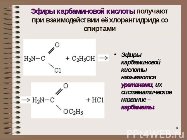 Эфиры карбаминовой кислоты получают при взаимодействии её хлорангидрида со спиртами Эфиры карбаминовой кислоты называются уретанами, их систематическое название – карбаматы.