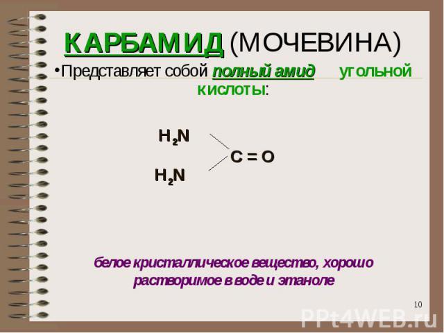 КАРБАМИД (МОЧЕВИНА)Представляет собой полный амид угольной кислоты: Н2N C = O Н2N белое кристаллическое вещество, хорошо растворимое в воде и этаноле