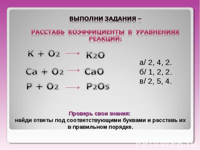 Выполни задания – расставь коэффициенты в уравнениях реакций: Проверь свои знания: найди ответы под соответствующими буквами и расставь их в правильном порядке.