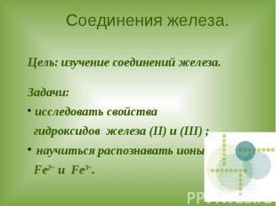 Соединения железа. Цель: изучение соединений железа.Задачи: исследовать свойства