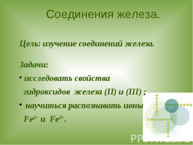Соединения железа. Цель: изучение соединений железа.Задачи: исследовать свойства гидроксидов железа (II) и (III) ; научиться распознавать ионы Fe2+ и Fe3+.