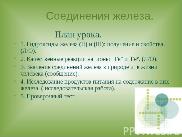 Соединения железа. План урока.1. Гидроксиды железа (II) и (III): получение и свойства. (Л/О).2. Качественные реакции на ионы Fe2+ и Fe3+. (Л/О).3. Значение соединений железа в природе и в жизни человека (сообщение).4. Исследование продуктов питания …
