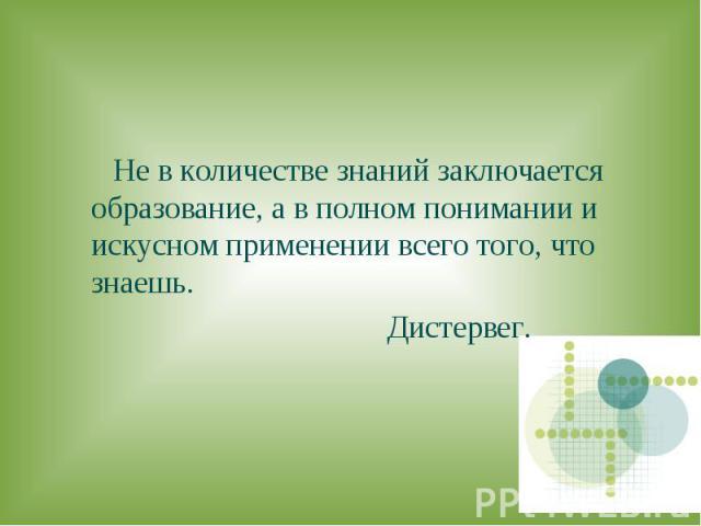 Не в количестве знаний заключается образование, а в полном понимании и искусном применении всего того, что знаешь. Дистервег.