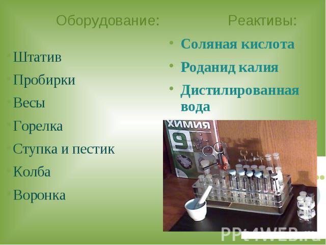 Оборудование: Реактивы: ШтативПробиркиВесыГорелкаСтупка и пестикКолбаВоронкаСоляная кислота Роданид калияДистилированная вода