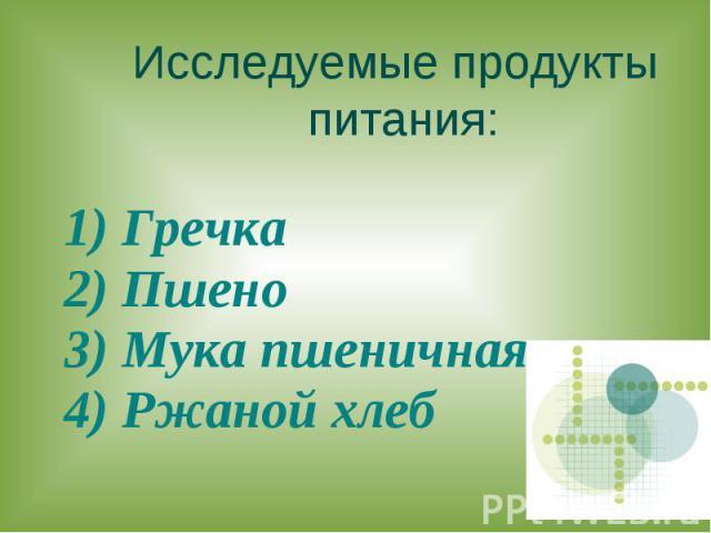 Исследуемые продукты питания: 1) Гречка2) Пшено3) Мука пшеничная4) Ржаной хлеб