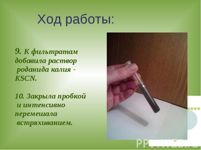 Ход работы: 9. К фильтратам добавила раствор роданида калия - KSCN.10. Закрыла пробкой и интенсивно перемешала встряхиванием.