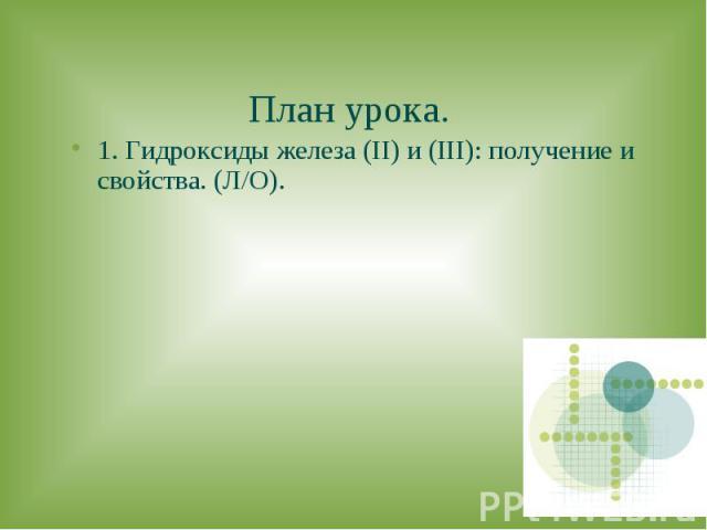 План урока.1. Гидроксиды железа (II) и (III): получение и свойства. (Л/О).