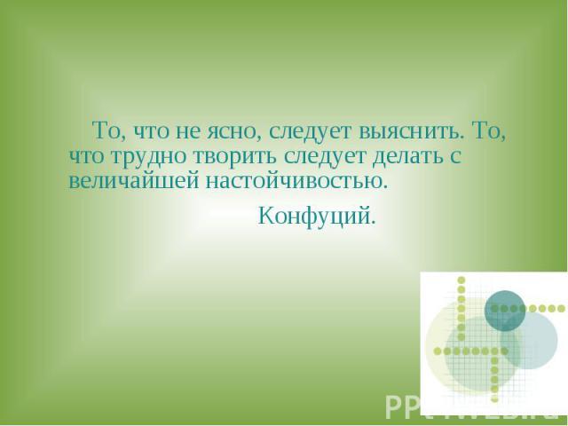 То, что не ясно, следует выяснить. То, что трудно творить следует делать с величайшей настойчивостью. Конфуций.