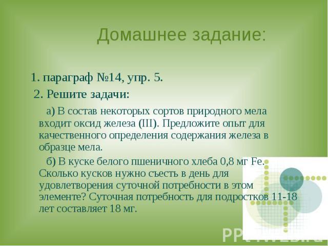 Домашнее задание: 1. параграф №14, упр. 5. 2. Решите задачи: а) В состав некоторых сортов природного мела входит оксид железа (III). Предложите опыт для качественного определения содержания железа в образце мела. б) В куске белого пшеничного хлеба 0…