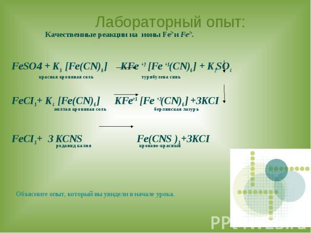 Лабораторный опыт: Качественные реакции на ионы Fe2+ и Fe3+. FeSO4 + K3 [Fe(CN)6 ] KFe +2 [Fe +3(CN)6 ] + K2SO4 красная кровяная соль турнбулева синь FeCI3 + K4 [Fe(CN)6 ] KFe+3 [Fe +2(CN)6 ] +3KCI желтая кровяная соль берлинская лазурьFeCI3 + 3 KCN…