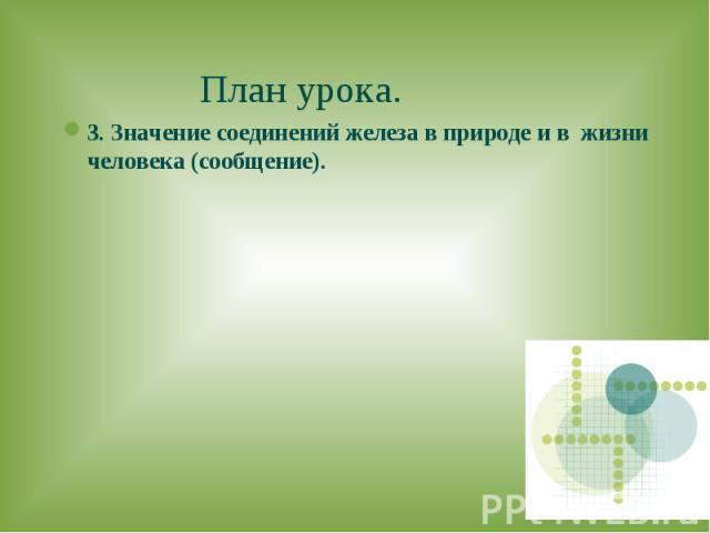 План урока.3. Значение соединений железа в природе и в жизни человека (сообщение).