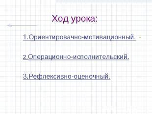 Ход урока: 1.Ориентировачно-мотивационный.2.Операционно-исполнительский.3.Рефлек