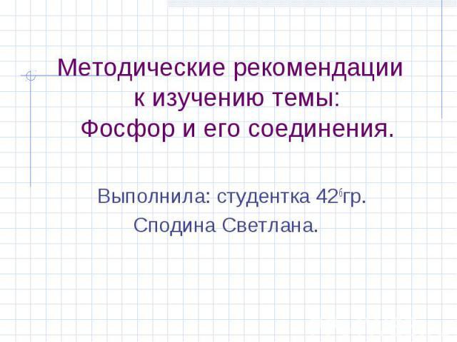 Методические рекомендации к изучению темы:Фосфор и его соединения. Выполнила: студентка 42бгр.Сподина Светлана.