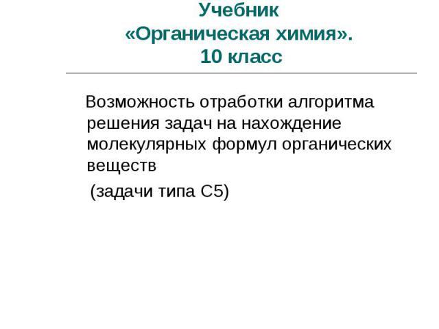 Учебник «Органическая химия». 10 класс Возможность отработки алгоритма решения задач на нахождение молекулярных формул органических веществ (задачи типа С5)