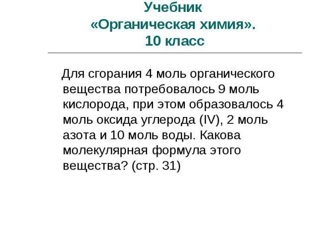 Учебник «Органическая химия». 10 класс Для сгорания 4 моль органического вещества потребовалось 9 моль кислорода, при этом образовалось 4 моль оксида углерода (IV), 2 моль азота и 10 моль воды. Какова молекулярная формула этого вещества? (стр. 31)