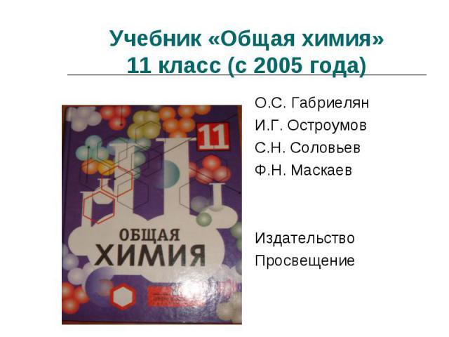 Учебник «Общая химия»11 класс (с 2005 года) О.С. ГабриелянИ.Г. ОстроумовС.Н. СоловьевФ.Н. МаскаевИздательство Просвещение