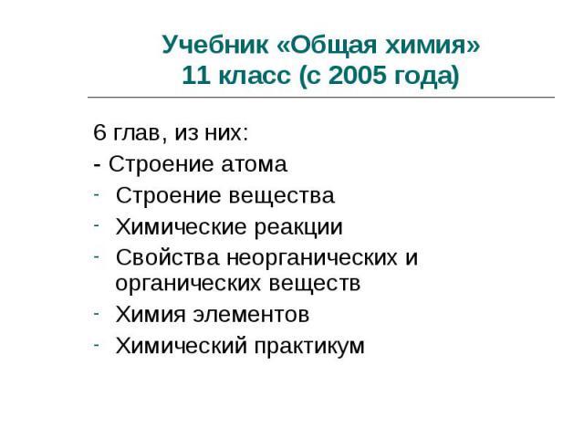 Учебник «Общая химия»11 класс (с 2005 года) 6 глав, из них:- Строение атомаСтроение веществаХимические реакцииСвойства неорганических и органических веществХимия элементовХимический практикум