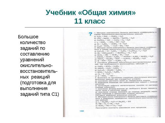 Учебник «Общая химия»11 класс Большое количество заданий по составлению уравнений окислительно-восстановитель-ных реакций (подготовка для выполнения заданий типа С1)