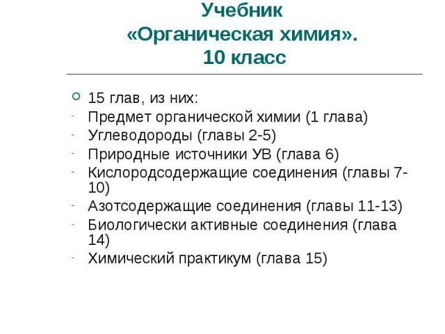 Учебник «Органическая химия». 10 класс 15 глав, из них:Предмет органической химии (1 глава)Углеводороды (главы 2-5)Природные источники УВ (глава 6)Кислородсодержащие соединения (главы 7-10)Азотсодержащие соединения (главы 11-13)Биологически активные…