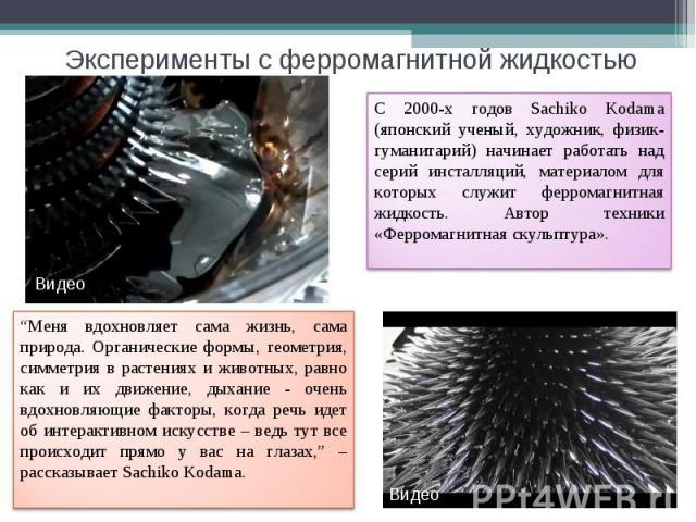 Эксперименты с ферромагнитной жидкостью С 2000-х годов Sachiko Kodama (японский ученый, художник, физик-гуманитарий) начинает работать над серий инсталляций, материалом для которых служит ферромагнитная жидкость. Автор техники «Ферромагнитная скульп…