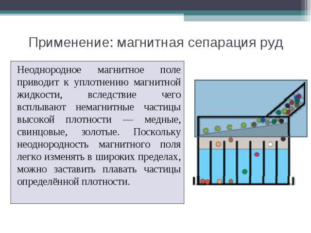 Применение: магнитная сепарация руд Неоднородное магнитное поле приводит к уплотнению магнитной жидкости, вследствие чего всплывают немагнитные частицы высокой плотности — медные, свинцовые, золотые. Поскольку неоднородность магнитного поля легко из…