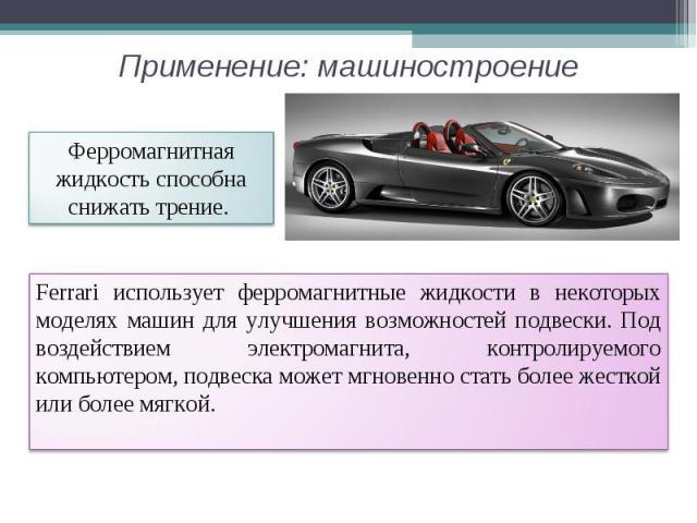 Применение: машиностроение Ферромагнитная жидкость способна снижать трение. Ferrari использует ферромагнитные жидкости в некоторых моделях машин для улучшения возможностей подвески. Под воздействием электромагнита, контролируемого компьютером, подве…