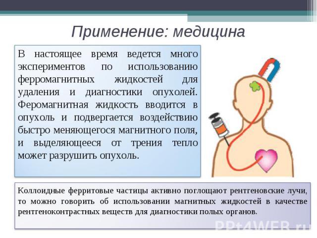Применение: медицина В настоящее время ведется много экспериментов по использованию ферромагнитных жидкостей для удаления и диагностики опухолей. Феромагнитная жидкость вводится в опухоль и подвергается воздействию быстро меняющегося магнитного поля…