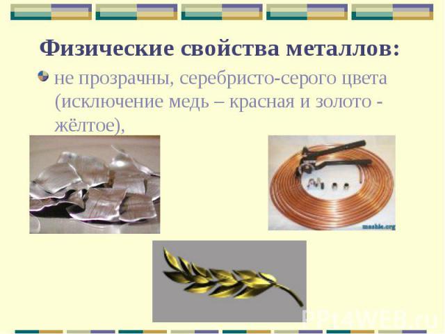 Физические свойства металлов: не прозрачны, серебристо-серого цвета (исключение медь – красная и золото - жёлтое),