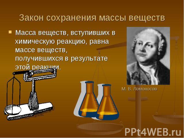 Закон сохранения массы веществ Масса веществ, вступивших в химическую реакцию, равна массе веществ, получившихся в результате этой реакции.