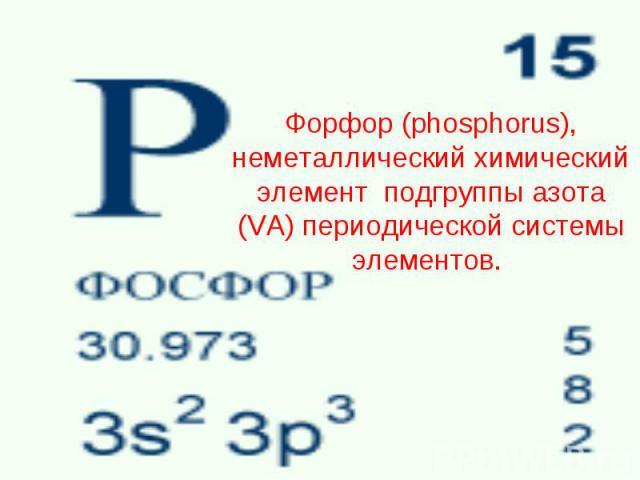 Форфор (phosphorus), неметаллический химический элемент подгруппы азота (VA) периодической системы элементов.