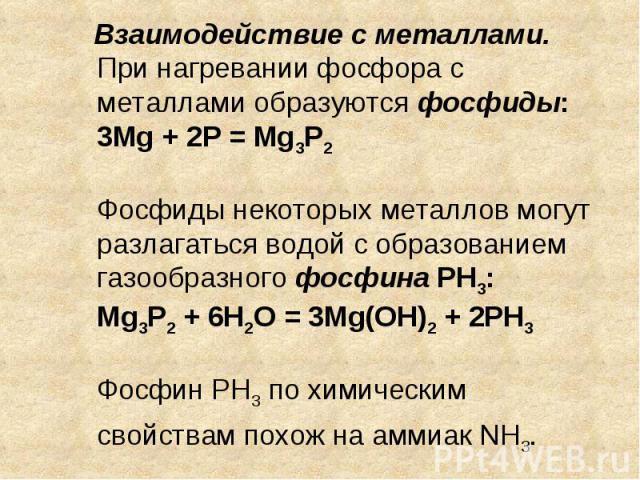 Взаимодействие с металлами. При нагревании фосфора с металлами образуются фосфиды: 3Mg + 2P = Mg3P2Фосфиды некоторых металлов могут разлагаться водой с образованием газообразного фосфина PH3: Mg3P2 + 6H2O = 3Mg(OH)2 + 2PH3Фосфин PH3 по химическим св…