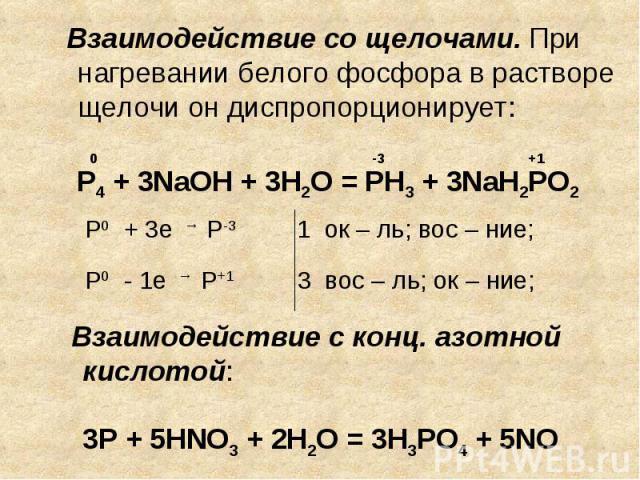 Взаимодействие со щелочами. При нагревании белого фосфора в растворе щелочи он диспропорционирует: Взаимодействие с конц. азотной кислотой: 3Р + 5HNO3 + 2H2O = 3H3PO4 + 5NO