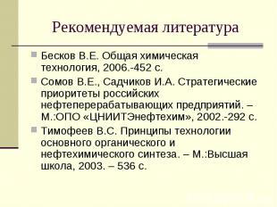 Рекомендуемая литература Бесков В.Е. Общая химическая технология, 2006.-452 с.Со