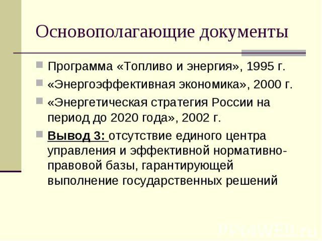 Основополагающие документы Программа «Топливо и энергия», 1995 г.«Энергоэффективная экономика», 2000 г.«Энергетическая стратегия России на период до 2020 года», 2002 г.Вывод 3: отсутствие единого центра управления и эффективной нормативно-правовой б…