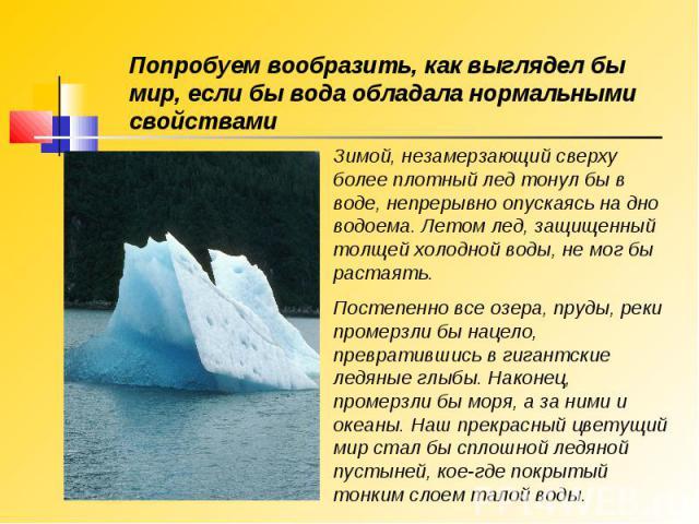 Попробуем вообразить, как выглядел бы мир, если бы вода обладала нормальными свойствами Зимой, незамерзающий сверху более плотный лед тонул бы в воде, непрерывно опускаясь на дно водоема. Летом лед, защищенный толщей холодной воды, не мог бы растаят…