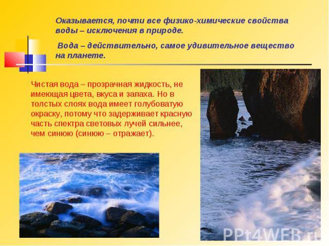 Оказывается, почти все физико-химические свойства воды – исключения в природе. Вода – действительно, самое удивительное вещество на планете.Чистая вода – прозрачная жидкость, не имеющая цвета, вкуса и запаха. Но в толстых слоях вода имеет голубовату…
