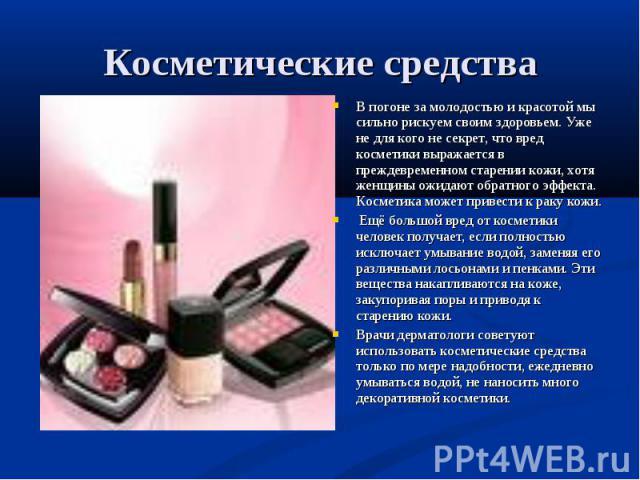 Косметические средства В погоне за молодостью и красотой мы сильно рискуем своим здоровьем. Уже не для кого не секрет, что вред косметики выражается в преждевременном старении кожи, хотя женщины ожидают обратного эффекта. Косметика может привести к …