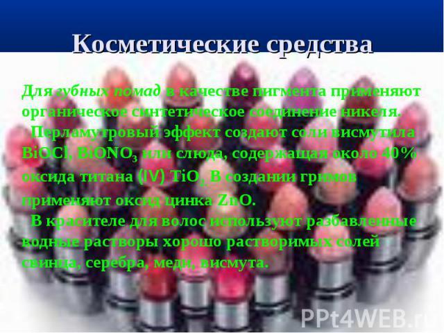 Косметические средства Для губных помад в качестве пигмента применяют органическое синтетическое соединение никеля. Перламутровый эффект создают соли висмутила BiOCl, BiONO3 или слюда, содержащая около 40% оксида титана (ІV) TiO2. В создании гримов …