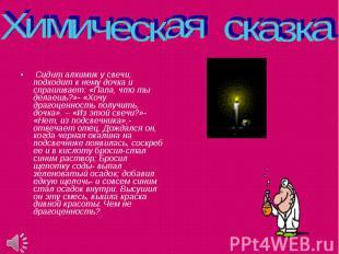 Химическая сказка Сидит алхимик у свечи, подходит к нему дочка и спрашивает: «Па