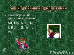 Зашифрованное предложение Какое изречение здесь зашифровано: Аu, Nа, NH3, Ni, I,