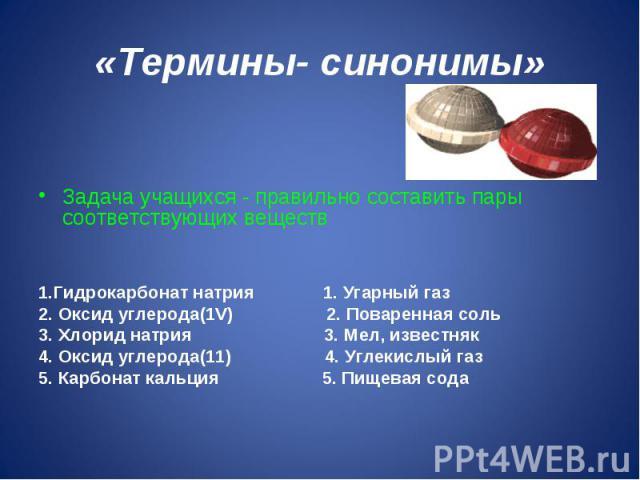 «Термины- синонимы» Задача учащихся - правильно составить пары соответствующих веществ1.Гидрокарбонат натрия 1. Угарный газ2. Оксид углерода(1V) 2. Поваренная соль3. Хлорид натрия 3. Мел, известняк4. Оксид углерода(11) 4. Углекислый газ5. Карбонат к…