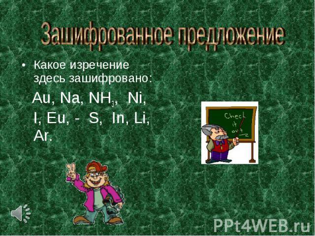Зашифрованное предложение Какое изречение здесь зашифровано: Аu, Nа, NH3, Ni, I, Еu, - S, In, Li, Аr.